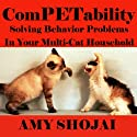 ComPETability: Solving Behavior Problems in Your Multi-Cat Household (       UNABRIDGED) by Amy Shojai Narrated by Amy Shojai