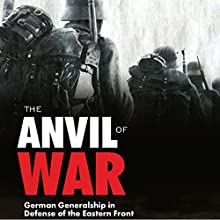 The Anvil of War: German Generalship in Defense of the Eastern Front Audiobook by Erhard Rauss, Oldwig von Natzmer, Peter G. Tsouras - editor Narrated by Mikael Naramore