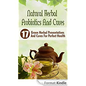 Natural Herbal Probiotics And Cures: 17 Green Herbal Preventatives And Cures For Perfect Health (English Edition)