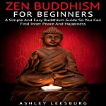 Zen Buddhism for Beginners: A Simple and Easy Buddhism Guide to Finding Your Inner Peace and Happiness | Ashley Leesburg