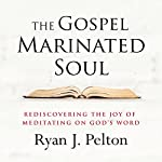 The Gospel Marinated Soul: Rediscovering the Joy of Meditating on God's Word | Ryan J. Pelton