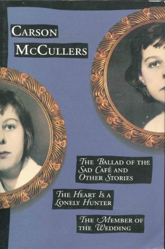 The Ballad of the Sad Cafe and Other Stories; the Heart is a Lonely Hunter; the Member of the Wedding, Carson McCullers