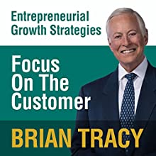 Focus on the Customer: Entrepreneural Growth Strategies Speech by Brian Tracy Narrated by Brian Tracy