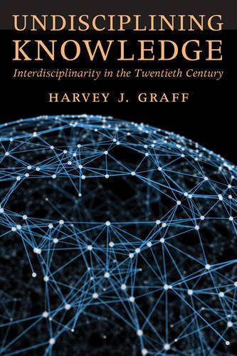 Undisciplining Knowledge: Interdisciplinarity in the Twentieth Century