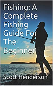 Fishing: A Complete Fishing Guide For The Beginner