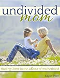 Undivided Mom: Finding Christ in the Chaos of Motherhood