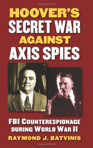 Hoover's Secret War against Axis Spies: FBI Counterespionage during World War II by Batvinis, Raymond J. (2014) Hardcover PDF