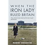 When the Iron Lady Ruled Britainby Robert Chesshyre