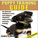 Puppy Training Guide 4th Edition: The Ultimate Handbook to Train Your Puppy in Obedience, Crate Training, and Potty Training Audiobook by James J. Jackson Narrated by Millian Quinteros