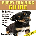 Puppy Training Guide 4th Edition: The Ultimate Handbook to Train Your Puppy in Obedience, Crate Training, and Potty Training | James J. Jackson