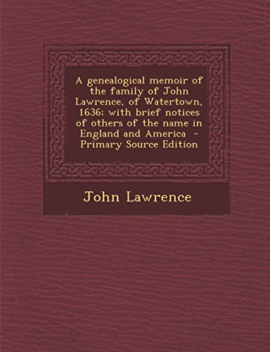 A Genealogical Memoir of the Family of John Lawrence, of Watertown, 1636; With Brief Notices of Others of the Name in England and America - Primary Source Edition