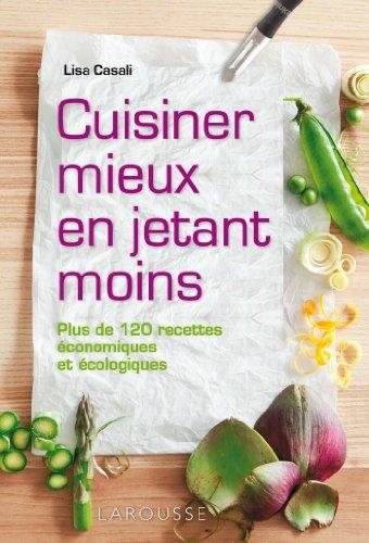 Cuisiner mieux en jetant moins : Plus de 120 recettes économiques et écologiques