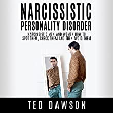 Narcissistic Personality Disorder: Narcissistic Men and Women - How to Spot Them, Check Them and Then Avoid Them (       UNABRIDGED) by Ted Dawson Narrated by Christopher Wyles