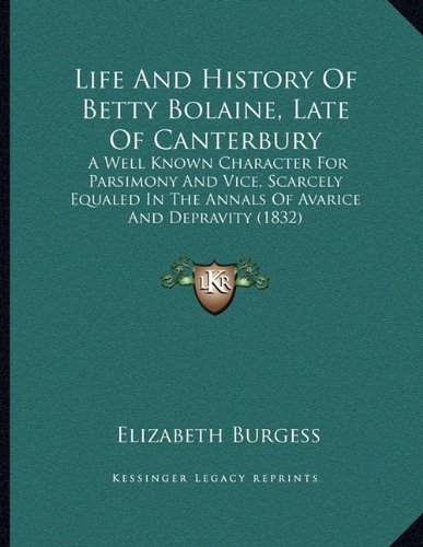 Life and History of Betty Bolaine, Late of Canterbury: A Well Known Character for Parsimony and Vice, Scarcely Equaled in the Annals of Avarice and Depravity (1832)