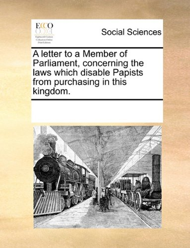 A letter to a Member of Parliament, concerning the laws which disable Papists from purchasing in this kingdom. PDF