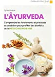 L'�yurveda: Comprendre les fondements et pratiquer au quotidien pour profiter des bienfaits de la m�decine indienne