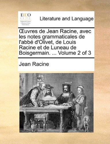 Uvres de Jean Racine, Avec Les Notes Grammaticales de L'Abb D'Olivet, de Louis Racine Et de Luneau de Boisgermain. ... Volume 2 of 3