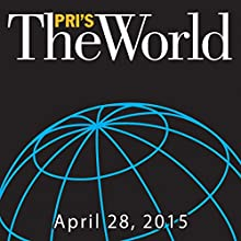 The World, April 28, 2015  by Marco Werman Narrated by Marco Werman