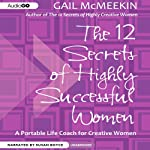 The 12 Secrets of Highly Successful Women: A Portable Life Coach for Creative Women | Gail McMeekin