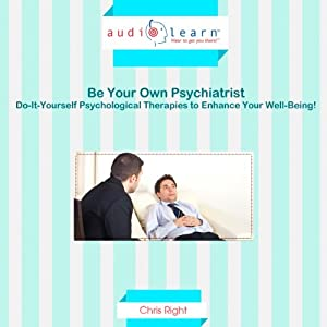 How to Be Your Own Psychiatrist AudioLearn: Do-It-Yourself Psychological Therapies to Enhance Your Well-Being! | [Chris Right]