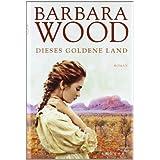 "Dieses goldene Land. Romanvon ""Barbara Wood"""