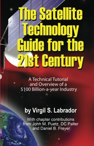 The Satellite Technology Guide for the 21st Century, 2nd. Edition: A Technical Tutorial and Overview of a US$ 100 Billion a year Industry