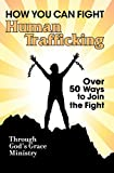 How You Can Fight Human Trafficking: Over 50 Ways to Join the Fight