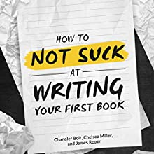How to Not SUCK at Writing Your First Book: A Book on Writing for People who Hate Writing (       UNABRIDGED) by Chandler Bolt, James Roper, Chelsea Miller Narrated by Al Kessel