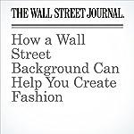 How a Wall Street Background Can Help You Create Fashion | Christina Binkley