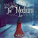 The Medium: Emily Chambers Spirit Medium Series, Book 1 Audiobook by C. J. Archer Narrated by Gemma Dawson