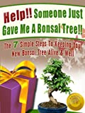 img - for Help! Someone Just Gave Me A Bonsai Tree! The 7 Simple Steps To Keeping Your New Bonsai Tree Alive & Well (Bonsai For Beginners) book / textbook / text book