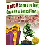 Help! Someone Just Gave Me A Bonsai Tree! The 7 Simple Steps To Keeping Your New Bonsai Tree Alive & Well (Bonsai For Beginners Book 1) ~ Christine Taylor