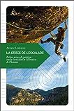 La Grâce de l'escalade : Petites prises de position sur la verticalité et l'élévation de l'homme
