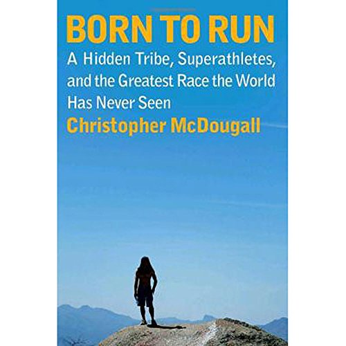 Born-To-Run-A-Hidden-Tribe-Superathletes-and-the-Greatest-Race-the-World-Has-Never-Seen-by-Christopher-McDougall