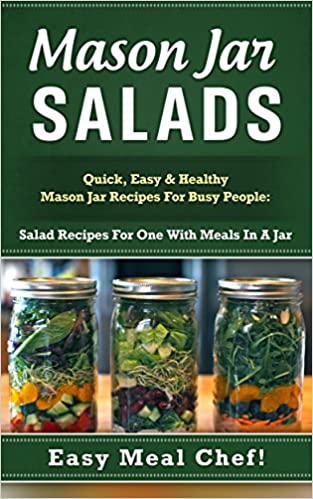 Mason Jar Salads: Quick, Easy & Healthy Mason Jar Recipes For Busy People: Salad Recipes For One With Meals In A Jar (Mason Jar Recipes, Mason Jar Salads, ... Mason Jar Recipes Book, Mason Jars Set)