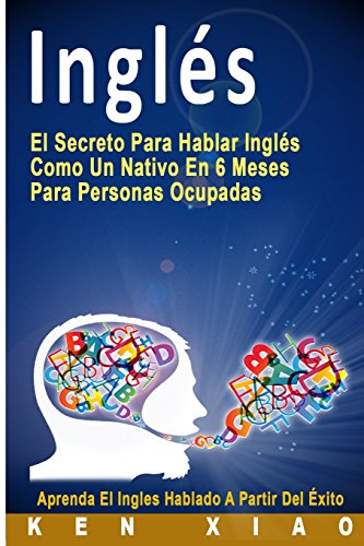 Inglés: El Secreto Para Hablar Inglés Como Un Nativo En 6 Meses Para Personas Ocupadas (Spanish Edition) (nativo,hablan Inglés, lecciones de inglés, aprende inglés, inglés americano, Inglés británico)