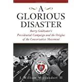 A Glorious Disaster: Barry Goldwater's Presidential Campaign and the Origins of the Conservative Movement ~ John William Middendorf
