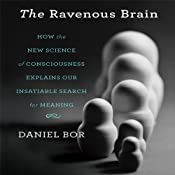 The Ravenous Brain: How the New Science of Consciousness Explains Our Insatiable Search for Meaning | [Daniel Bor]