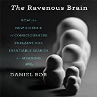 The Ravenous Brain: How the New Science of Consciousness Explains Our Insatiable Search for Meaning (       UNABRIDGED) by Daniel Bor Narrated by Walter Dixon