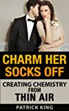 Charm Her Socks Off: Creating Chemistry from Thin Air (Dating Advice for Men on How to Attract Women)