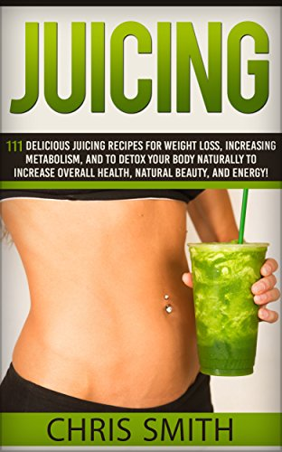 Juicing: 111 Delicious Juicing Recipes For Weight Loss, Increasing Metabolism, And To Detox Your Body Naturally To Increase Overall Health, Natural Beauty, ... Brain Diet, Aging Solution, Alkaline Foods) by Chris Smith