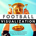Football Visualization: Powerful Daily Visualization Hypnosis to Condition Your Subconscious Mind to Achieve the Ultimate Success | Will Johnson Jr.