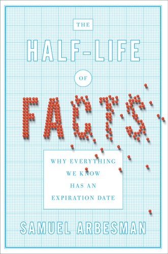 The Half-Life of Facts: Why Everything We Know Has an Expiration Date, Samuel Arbesman