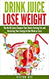 Drink Juice Lose Weight: The No BS Juice Cleanse That Starts Cutting Fat and Restoring Energy In Less Than One Week.