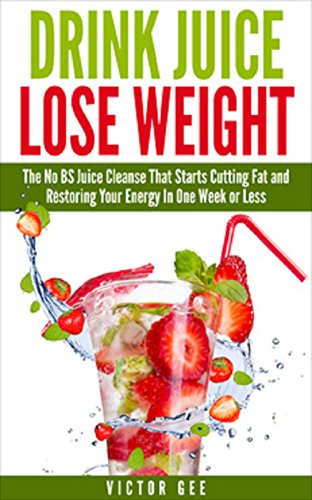 Drink Juice Lose Weight: The No BS Juice Cleanse That Starts Cutting Fat and Restoring Energy In Less Than One Week. by Victor Gee