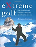 EXtreme Golf: The World's Most Unusual, Fantastic and Bizarre Courses: The World's Most Unusual Courses