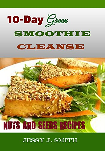 10-DAY GREEN SMOOTHIE CLEANSE (NUTS AND SEEDS RECIPES): Fast and EASY-TO-COOK RECIPES: A Low Carb, Gluten, Sugar and Wheat-Free Cookbook: To  Help You After Your 10-Day green smoothie cleanse by 10-DAY GREEN SMOOTHIE CLEANSE NUTS AND SEEDS RECIPES)  JESSY J. SMITH