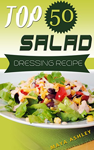 Salad Dressing Recipes: Top 50 Healthy, Easy & Super Delicious Salad Dressings Recipes That Everyone Will Love It by Maya Ashley