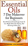 Essential Oils 7 Day Makeover for Beginners: The All Natural Aromatherapy Guide To Lose Weight, Boost Your Beauty, And Becoming A Better You