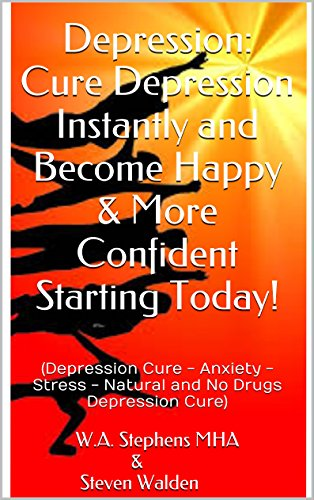 Depression: Cure Depression Instantly and Become Happy & More Confident Starting Today!: (Depression Cure - Anxiety - Stress - Natural and No Drugs Depression Cure) PDF